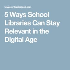 5 Ways School Libraries Can Stay Relevant in the Digital Age