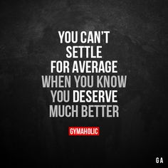 You can't settle for average When you know you deserve much better. More motivation: https://www.gymaholic.co
