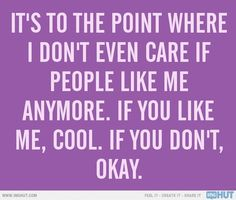 It's to the point where I don't even care if people like me anymore. If you like me, cool. If you don't okay