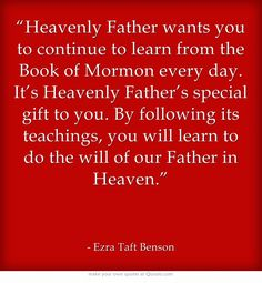 """Heavenly Father wants you to continue to learn from the Book of Mormon every day. It's Heavenly Father's special gift to you. By following its teachings, you will learn to do the will of our Father in Heaven."""