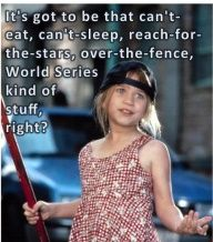 That cant eat, cant sleep, reach for the stars, over the fence, World Series kind of stuff