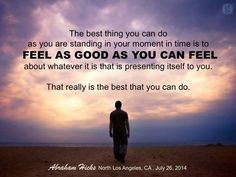 FEEL as GOOD as you can FEEL. #Abraham-Hicks