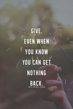 Give even when you know you can get nothing back. #Motivation #Quote