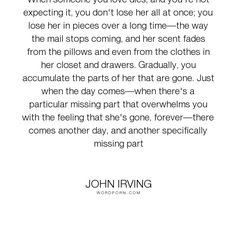 "John Irving - ""When someone you love dies, and you're not expecting it, you don't lose her all at..."". death, loss, grief"