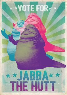 Jabba for president > Poster. Tools: Photoshop  Jabba the Hutt star wars
