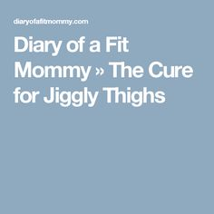 Diary of a Fit Mommy » The Cure for Jiggly Thighs