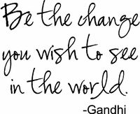Be the change you wish to see in the world...