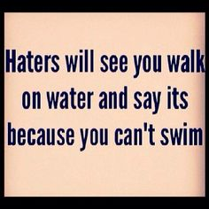 #Haters-- hahaha! Yep... They criticize anything you do to find that negative... Sad beings.