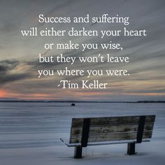 Success and suffering will either darken your heart or make you wise, but they won't leave you where you were. Tim Keller Quotes, Timothy Keller, Gods Plan, Savior, Success, Wisdom, Make It Yourself, How To Plan, Heart