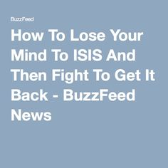 How To Lose Your Mind To ISIS And Then Fight To Get It Back - BuzzFeed News