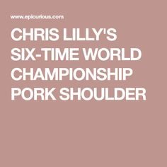 CHRIS LILLY'S SIX-TIME WORLD CHAMPIONSHIP PORK SHOULDER