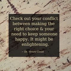 """Check out your conflict between making the right choice & your need to keep someone happy. It might be enlightening."" ~ Dr. Henry Cloud  #quote"