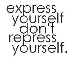 Express yourself don't repress yourself