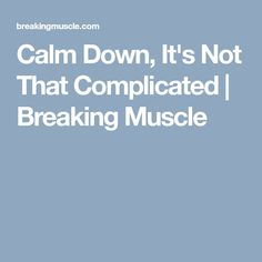 Calm Down, It's Not That Complicated | Breaking Muscle