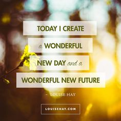 "Inspirational Quotes about prosperity | ""Today I create a wonderful new day and a wonderful new future"" — Louise Hay"
