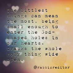 The littlest things can mean the most, being small enough to enter the God-shaped holes in our hearts. Cracks the whole holy thing wide open.
