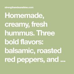 Homemade, creamy, fresh hummus. Three bold flavors: balsamic, roasted red peppers, and basil will have you eating this hummus straight from the bowl. Gluten-free, vegan, and fat-free, this is sure to be a crowd-pleaser! I am a big hummus eater. It's one of those essential grocery items every week. I go through it fast…but IRead More