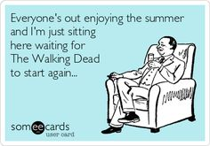 Everyone's out enjoying the summer and I'm just sitting here waiting for The Walking Dead to start again...