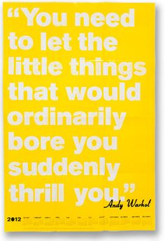 """You need to let the little things that would ordinarily bore you suddenly thrill you."" – Andy Warhol"