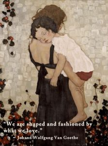 """We are shaped and fashioned by what we love."" ~ Johann Wolfgang Van Goethe"