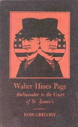 Walter Hines Page: Ambassador to the Court of St. James ~ Ross Gregory ~ Published for the Organization of American Historians by the University Press of Kentucky ~ 1970