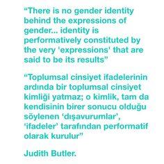 """There is no gender identity behind the expressions of gender... identity is performatively constituted by the very 'expressions' that are said to be its results."" ""Toplumsal cinsiyet ifadelerinin ardında bir toplumsal cinsiyet kimliği yatmaz; o kimlik, tam da kendisinin birer sonucu olduğu söylenen 'dışavurumlar', 'ifadeler' tarafından performatif olarak kurulur."" Judith Butler."
