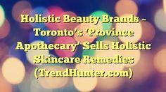 Holistic Beauty Brands - Toronto's 'Province Apothecary' Sells Holistic Skincare Remedies (TrendHunter.com) - https://twitter.com/pdoors/status/829194841993142273