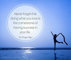 Never forget that doing what you love is the cornerstone of having success in your life ~ Wayne Dyer