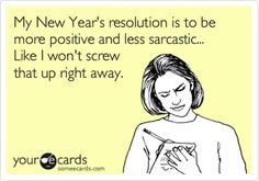My New Year's resolution is to be more positive and less sarcastic. Like I won't screw that up right away.