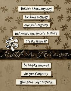 Forgive them anyway. Be kind anyway. Do good anyway. | Mother Teresa