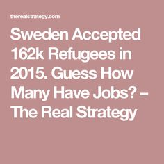 Sweden Accepted 162k Refugees in 2015. Guess How Many Have Jobs? – The Real Strategy