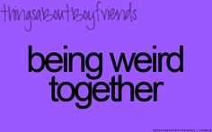 Being weird together ^^ ... <3 (things about boyfriends)