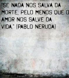 """""""If nothing can save us from death, may love save us from life."""" -- Pablo Neruda"""