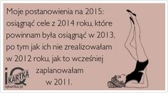 Moje postanowienia na 2015: osiągnąć cele z 2014 roku, które powinnam była osiągnąć w 2013, po tym jak ich nie zrealizowałam w 2012 roku, jak to wcześniej                zaplanowałam                     w 2011.