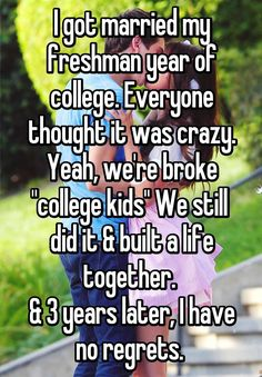 """I got married my freshman year of college. Everyone thought it was crazy. Yeah, we're broke """"college kids"""" We still  did it & built a life together.   & 3 years later, I have no regrets."""