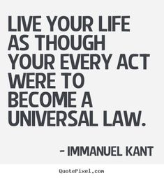 Live your life as though your every act were to become a universal law - Immanuel Kant. This is Kant's categorical imperative, the central principle of his moral philosophy.