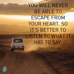 """You will never be able to escape from your heart. So it's better to listen to what it has to say."" - Paulo Coelho"