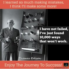 """If there's one thing to grasp for the journey of success, it's that there no such thing as failure.  Failure is not failure, it's feedback.  I love what Thomas Edison said, """"I have not failed.  I've just found 10,000 ways that didn't work.""""  Here's a list of failure quotes..."""