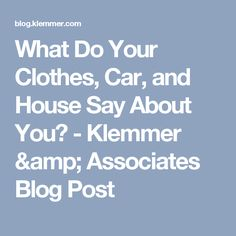 What Do Your Clothes, Car, and House Say About You? - Klemmer & Associates Blog Post
