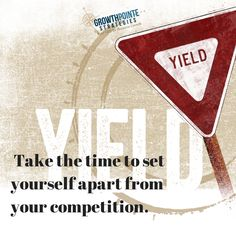 YIELD: Take the time to set yourself apart from your competition -watch the traffic signs in your business