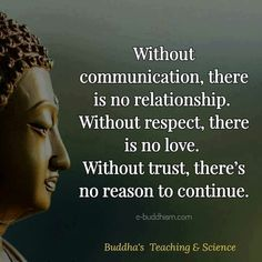 Without communication there is no relationship. Without respect there is no love. Without trust there's no reason to continue. Buddha Quotes Inspirational, Positive Quotes, Motivational Quotes, Buddhist Quotes Love, Wisdom Quotes, Quotes To Live By, Me Quotes, Buda Quotes, Daily Quotes