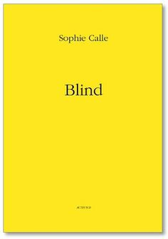 Blind - photographs by Sophie Calle. In this book, Calle revisits three earlier projects about the notion of blindness, especially as it relates to ways in which blind people perceive beauty, imagine color, and, where possible, remember images--in particular, the last image they can remember seeing.