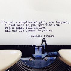 'I'm not a complicated girl, she laughed, I just want to run away with you, rob a bank, fall in love and eat ice creams in Paris.' Michael Faudet #typewriter