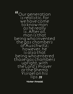 """""""Our generation is realistic, for we have come to know man as he really is. After all, man is that being who invented the gas chambers of Auschwitz; however, he is also that being who entered those gas chambers upright, with the Lord's Prayer or the Shema Yisrael on his lips."""" ~Victor Frankl (the closing words of """"Man's Search for Meaning"""")"""