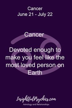 Cancer Devoted enough to make you feel like the most loved person on Earth / Cancer June 21 - July 22