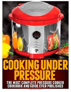 Cooking Under Pressure: The Most Complete Pressure Cooker Cookbook and Guide