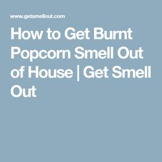 How To Get Burnt Popcorn Smell Out Of House Popcorn