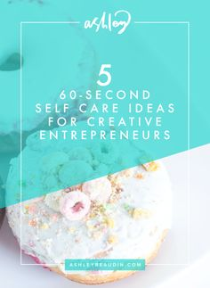 Five 60-Second Self Care Ideas for Creative Entrepreneurs — Ashley Beaudin