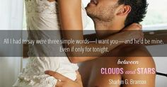 RELEASE BLITZ  Title: Between Clouds and Stars  Author: Sharlyn G. Branson Genre: Romance Release Date: September 21 2016  BLURB  My life is perfect. I have money power good looks and countless women ready to do anything to get their hands on me and my rather large package. My business brings in billions every year and my airline has the fastest airplanes in the world. In short I have everything a man can dream of. Or so I thought until I met Estelle Klide.  The second I saw her I decided to…