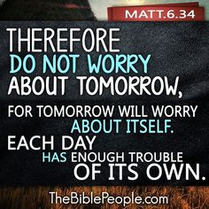 """Matt. 6:34 """"Take therefore no thought for the morrow: for the morrow shall take thought for the things of itself. Sufficient unto the day is the evil thereof."""